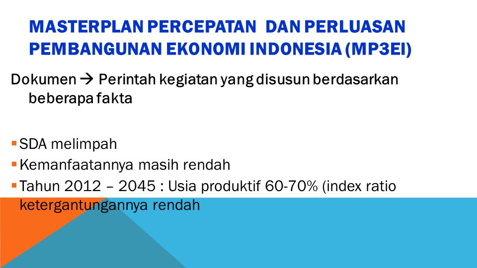 MASTERPLAN PERCEPATAN DAN PERLUASAN PEMBANGUNAN EKONOMI INDONESIA (MP3EI) Dokumen  Perintah kegiatan yang disusun berdasarkan beberapa fakta  SDA melimpah  Kemanfaatannya masih rendah  Tahun 2012 – 2045 : Usia produktif 60-70% (index ratio ketergantungannya rendah