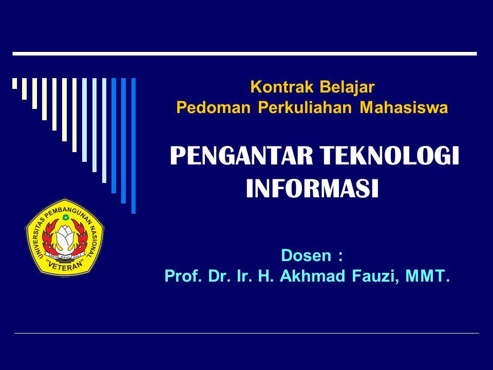 Kontrak Belajar Pedoman Perkuliahan Mahasiswa PENGANTAR TEKNOLOGI INFORMASI Dosen : Prof. Dr. Ir. H. Akhmad Fauzi, MMT.
