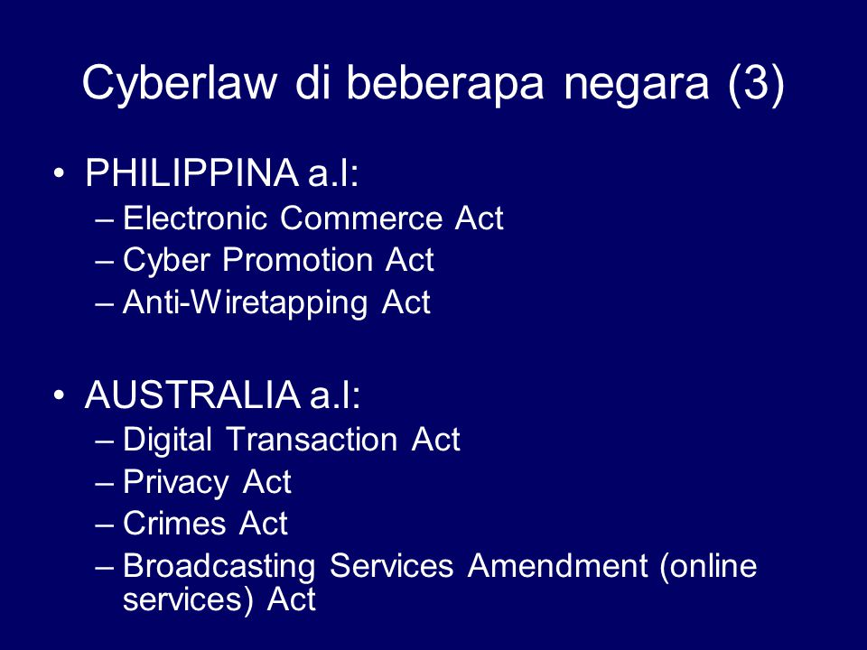 Cyberlaw di beberapa negara (3) PHILIPPINA a.l: –Electronic Commerce Act –Cyber Promotion Act –Anti-Wiretapping Act AUSTRALIA a.l: –Digital Transactio