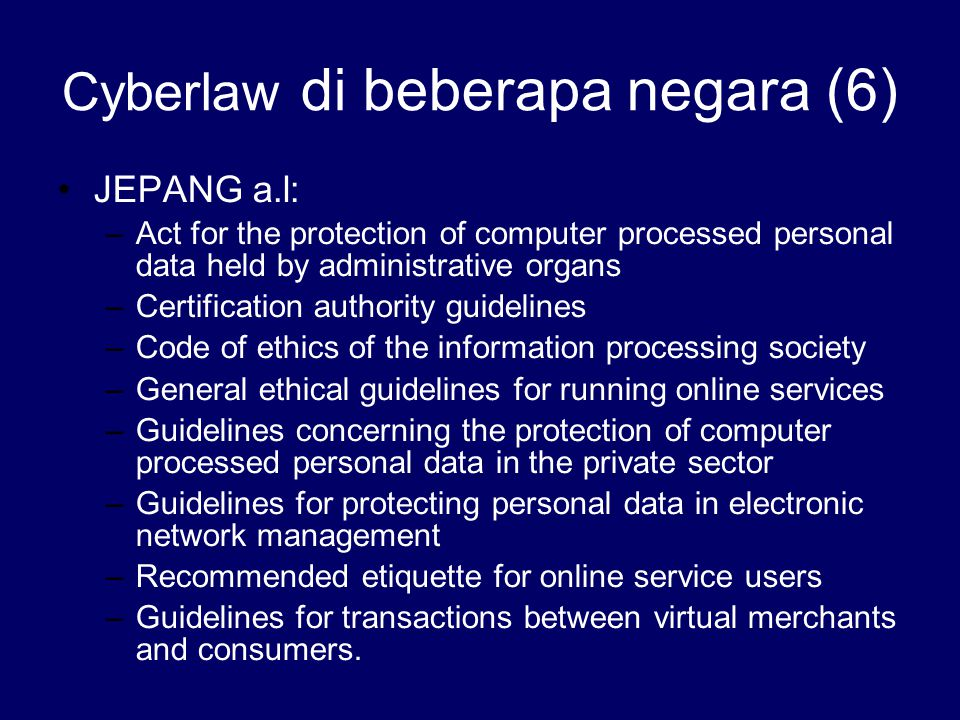 Cyberlaw di beberapa negara (6) JEPANG a.l: –Act for the protection of computer processed personal data held by administrative organs –Certification a