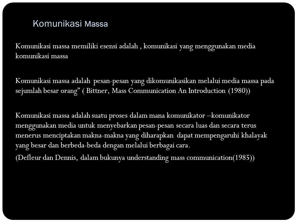Komunikasi Massa Komunikasi massa memiliki esensi adalah, komunikasi yang menggunakan media komunikasi massa Komunikasi massa adalah pesan-pesan yang dikomunikasikan melalui media massa pada sejumlah besar orang ( Bittner, Mass Communication An Introduction (1980)) Komunikasi massa adalah suatu proses dalam mana komunikator –komunikator menggunakan media untuk menyebarkan pesan-pesan secara luas dan secara terus menerus menciptakan makna-makna yang diharapkan dapat mempengaruhi khalayak yang besar dan berbeda-beda dengan melalui berbagai cara.
