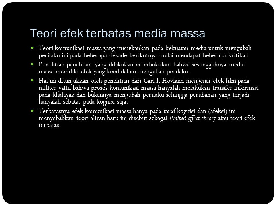 Teori efek terbatas media massa Teori komunikasi massa yang menekankan pada kekuatan media untuk mengubah perilaku ini pada beberapa dekade berikutnya mulai mendapat beberapa kritikan.