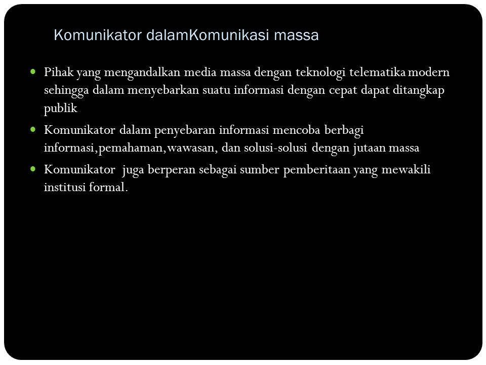 Komunikator dalamKomunikasi massa Pihak yang mengandalkan media massa dengan teknologi telematika modern sehingga dalam menyebarkan suatu informasi dengan cepat dapat ditangkap publik Komunikator dalam penyebaran informasi mencoba berbagi informasi,pemahaman,wawasan, dan solusi-solusi dengan jutaan massa Komunikator juga berperan sebagai sumber pemberitaan yang mewakili institusi formal.