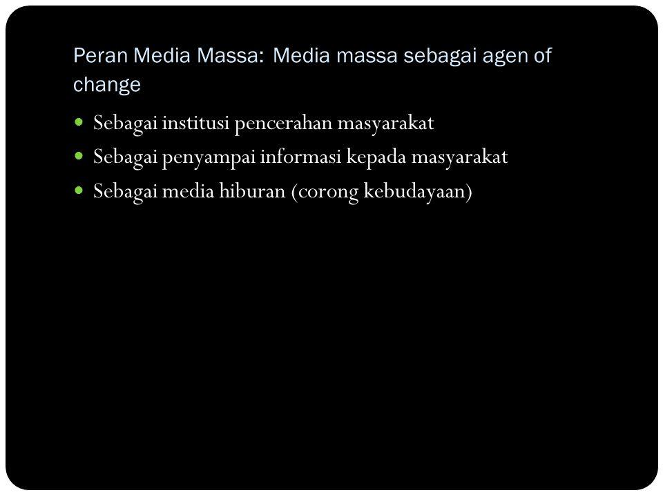 Peran Media Massa: Media massa sebagai agen of change Sebagai institusi pencerahan masyarakat Sebagai penyampai informasi kepada masyarakat Sebagai media hiburan (corong kebudayaan)