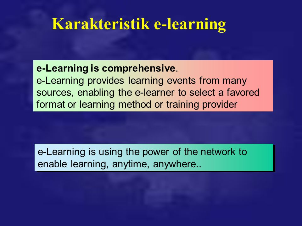 e-Learning is comprehensive. e-Learning provides learning events from many sources, enabling the e-learner to select a favored format or learning meth