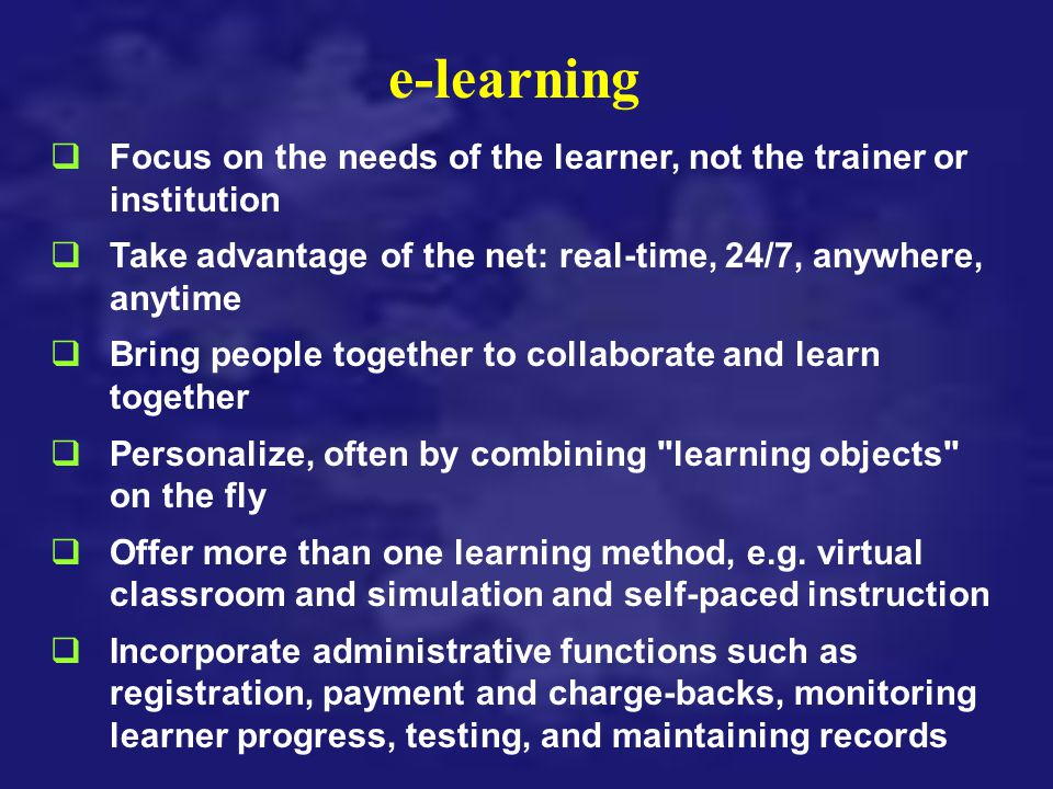 e-learning qFocus on the needs of the learner, not the trainer or institution qTake advantage of the net: real-time, 24/7, anywhere, anytime qBring pe