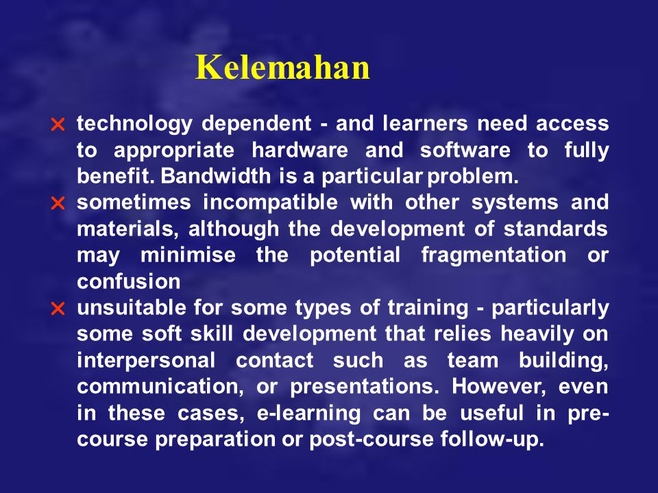Kelemahan  technology dependent - and learners need access to appropriate hardware and software to fully benefit. Bandwidth is a particular problem.