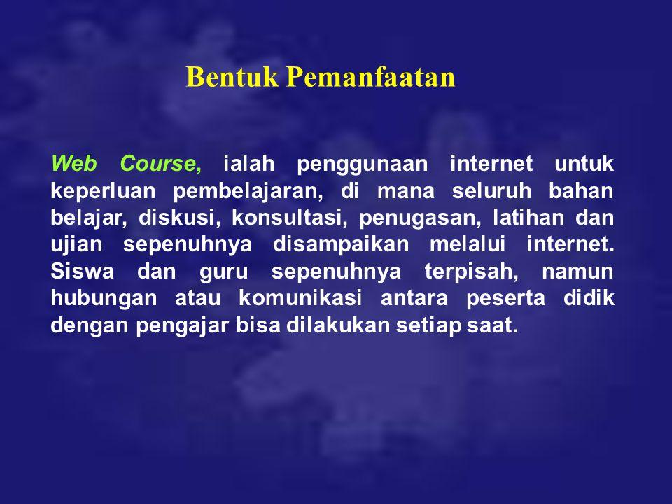 Bentuk Pemanfaatan Web Course, ialah penggunaan internet untuk keperluan pembelajaran, di mana seluruh bahan belajar, diskusi, konsultasi, penugasan,