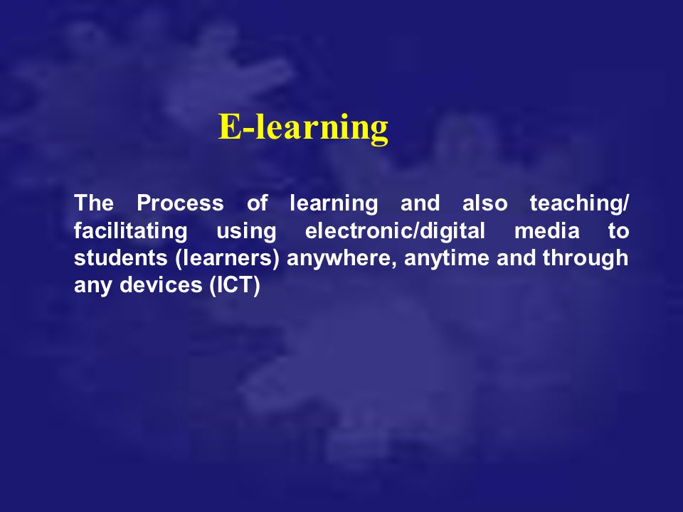 E-learning The Process of learning and also teaching/ facilitating using electronic/digital media to students (learners) anywhere, anytime and through
