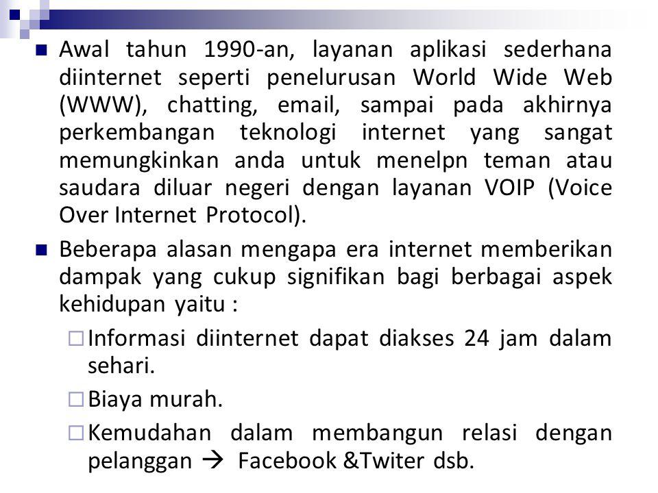 Awal tahun 1990-an, layanan aplikasi sederhana diinternet seperti penelurusan World Wide Web (WWW), chatting, email, sampai pada akhirnya perkembangan teknologi internet yang sangat memungkinkan anda untuk menelpn teman atau saudara diluar negeri dengan layanan VOIP (Voice Over Internet Protocol).
