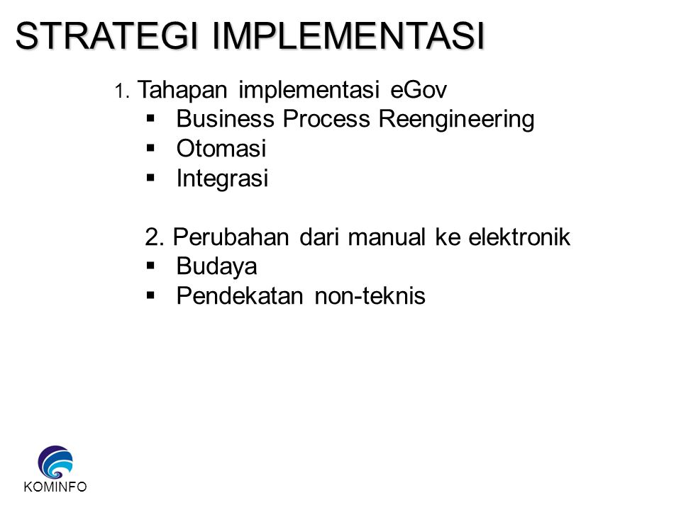 KOMINFO STRATEGI IMPLEMENTASI 1. Tahapan implementasi eGov  Business Process Reengineering  Otomasi  Integrasi 2. Perubahan dari manual ke elektron