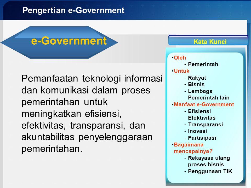 Pengertian e-Government e-Government Pemanfaatan teknologi informasi dan komunikasi dalam proses pemerintahan untuk meningkatkan efisiensi, efektivita