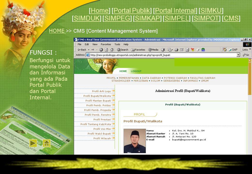HOME HOME >> CMS [Content Management System] FUNGSI : Berfungsi untuk mengelola Data dan Informasi yang ada Pada Portal Publik dan Portal Internal. [H