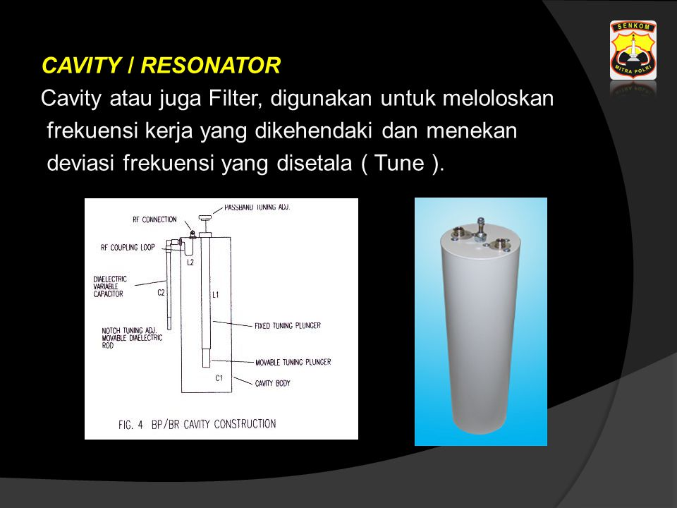 CAVITY / RESONATOR Cavity atau juga Filter, digunakan untuk meloloskan frekuensi kerja yang dikehendaki dan menekan deviasi frekuensi yang disetala (