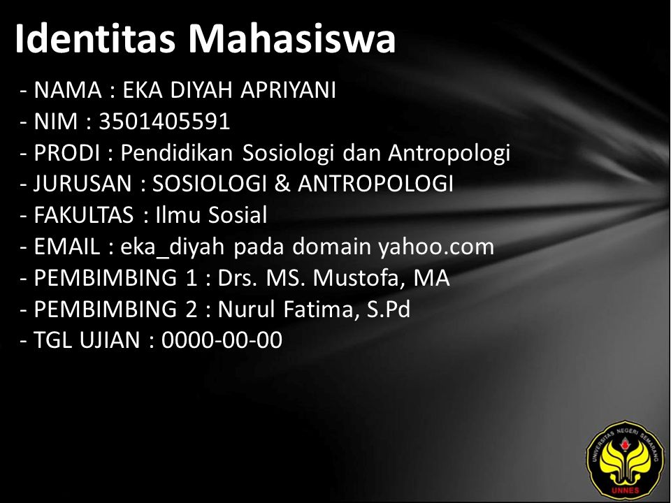 Identitas Mahasiswa - NAMA : EKA DIYAH APRIYANI - NIM : 3501405591 - PRODI : Pendidikan Sosiologi dan Antropologi - JURUSAN : SOSIOLOGI & ANTROPOLOGI - FAKULTAS : Ilmu Sosial - EMAIL : eka_diyah pada domain yahoo.com - PEMBIMBING 1 : Drs.