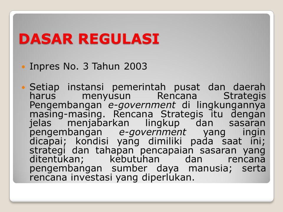DASAR REGULASI Inpres No. 3 Tahun 2003 Setiap instansi pemerintah pusat dan daerah harus menyusun Rencana Strategis Pengembangan e-government di lingk