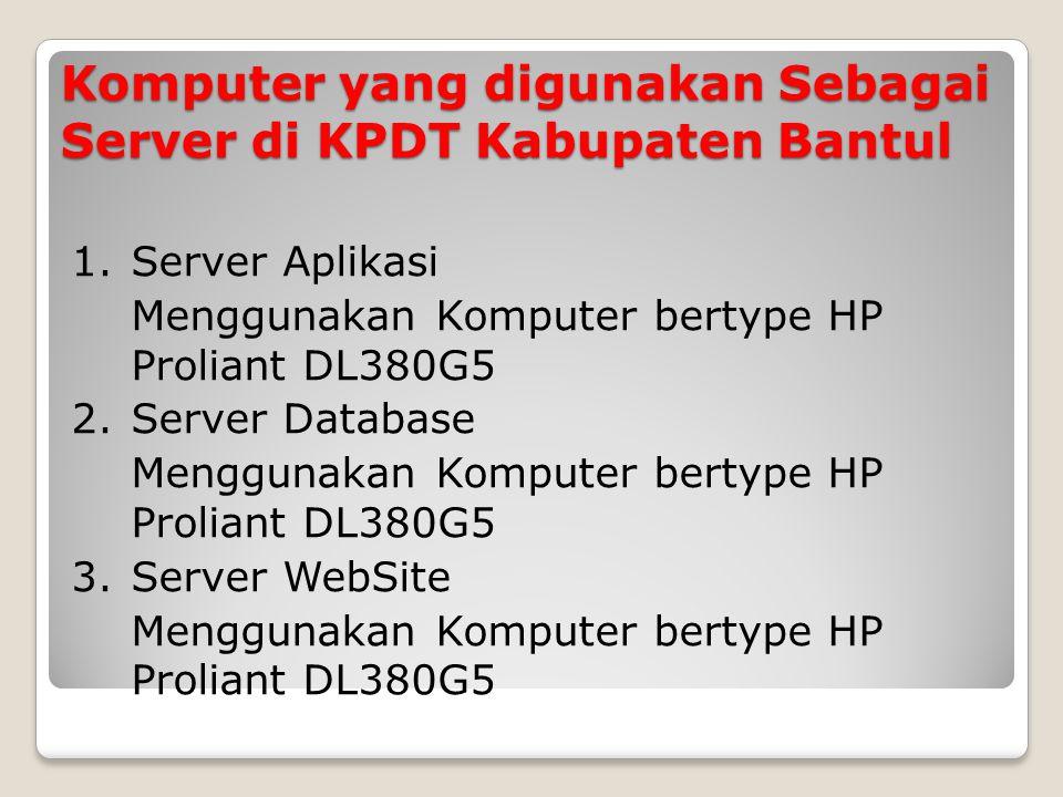 Komputer yang digunakan Sebagai Server di KPDT Kabupaten Bantul 1.Server Aplikasi Menggunakan Komputer bertype HP Proliant DL380G5 2.Server Database Menggunakan Komputer bertype HP Proliant DL380G5 3.Server WebSite Menggunakan Komputer bertype HP Proliant DL380G5