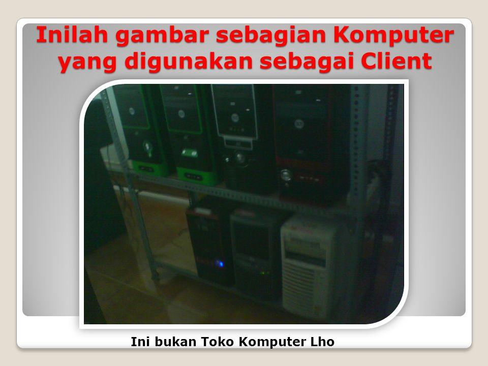 Inilah gambar sebagian Komputer yang digunakan sebagai Client Ini bukan Toko Komputer Lho