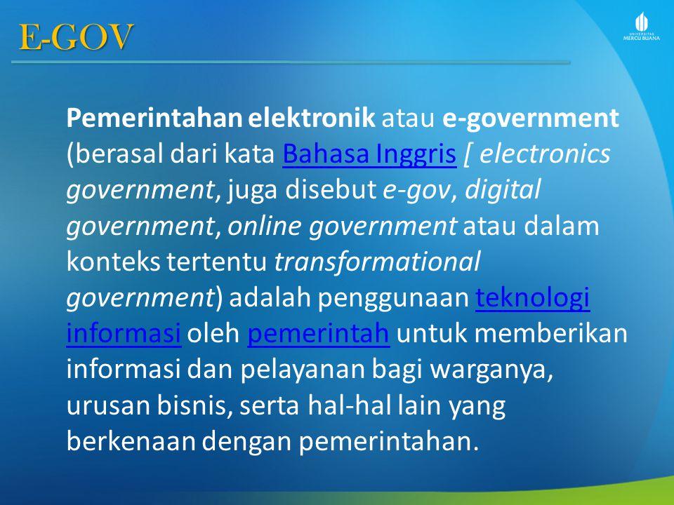 E-GOV Pemerintahan elektronik atau e-government (berasal dari kata Bahasa Inggris [ electronics government, juga disebut e-gov, digital government, online government atau dalam konteks tertentu transformational government) adalah penggunaan teknologi informasi oleh pemerintah untuk memberikan informasi dan pelayanan bagi warganya, urusan bisnis, serta hal-hal lain yang berkenaan dengan pemerintahan.Bahasa Inggristeknologi informasipemerintah