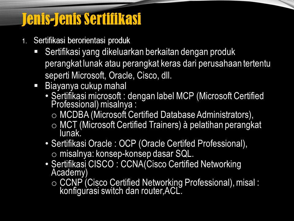 Jenis-Jenis Sertifikasi 1. Sertifikasi berorientasi produk  Sertifikasi yang dikeluarkan berkaitan dengan produk perangkat lunak atau perangkat keras