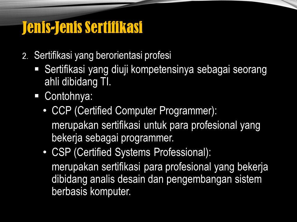 Jenis-Jenis Sertifikasi 2. Sertifikasi yang berorientasi profesi  Sertifikasi yang diuji kompetensinya sebagai seorang ahli dibidang TI.  Contohnya: