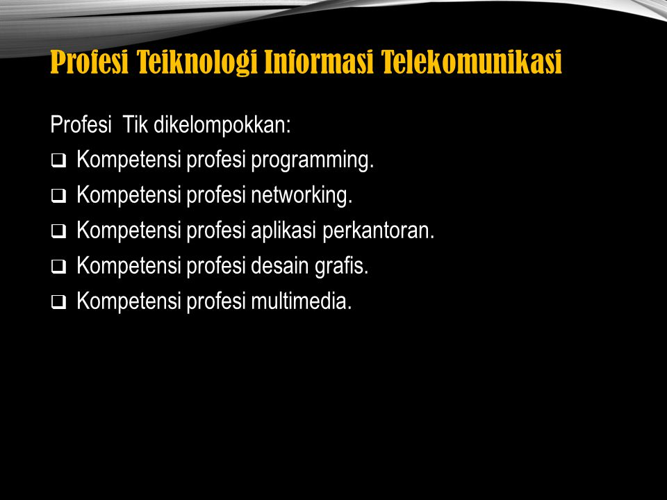 Profesi Teiknologi Informasi Telekomunikasi Profesi Tik dikelompokkan:  Kompetensi profesi programming.  Kompetensi profesi networking.  Kompetensi