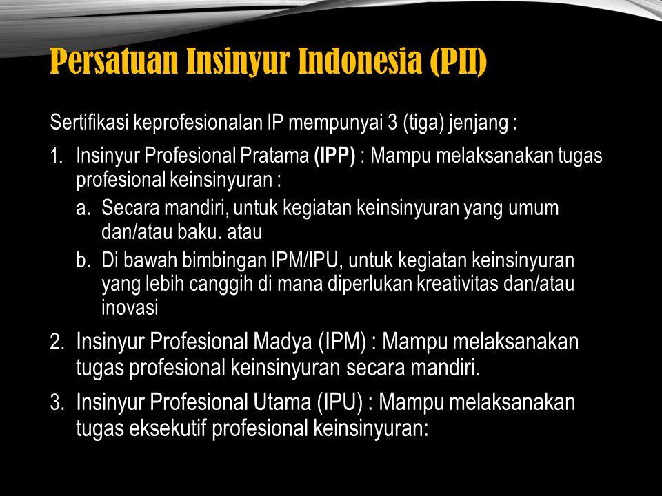 Persatuan Insinyur Indonesia (PII) Sertifikasi keprofesionalan IP mempunyai 3 (tiga) jenjang : 1. Insinyur Profesional Pratama (IPP) : Mampu melaksana