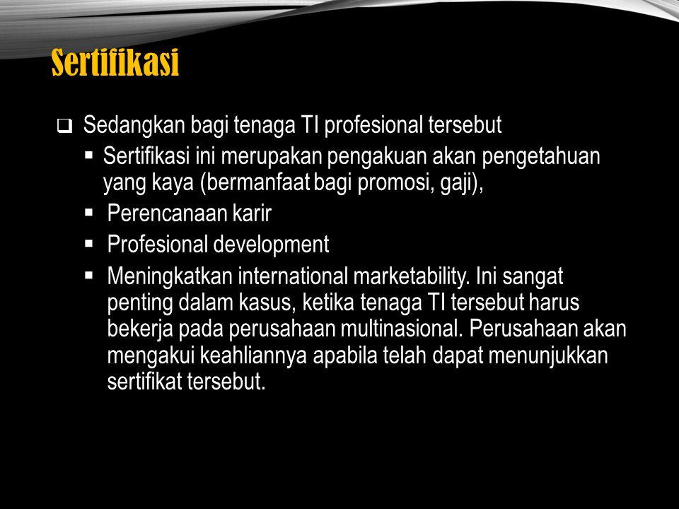 Sertifikasi  Sedangkan bagi tenaga TI profesional tersebut  Sertifikasi ini merupakan pengakuan akan pengetahuan yang kaya (bermanfaat bagi promosi,