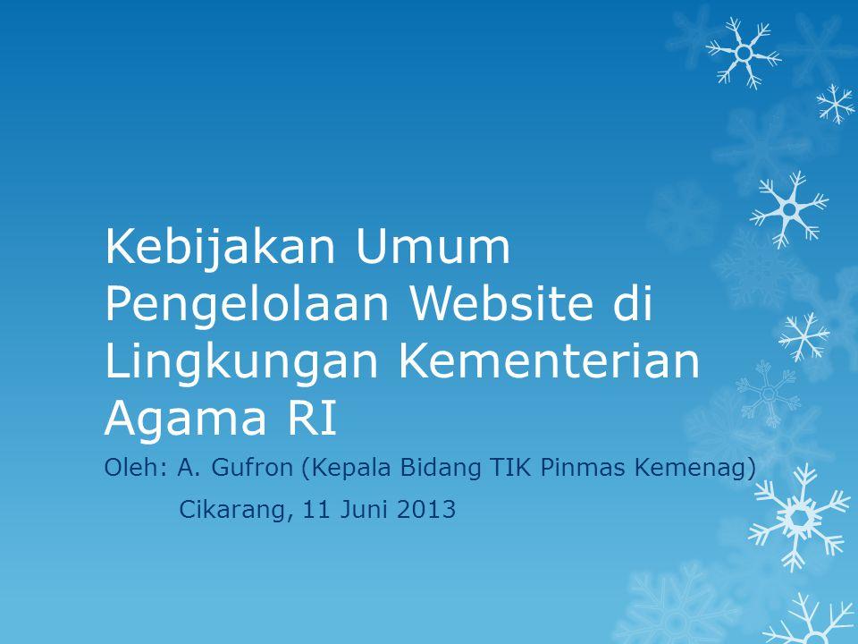 Kebijakan Umum Pengelolaan Website di Lingkungan Kementerian Agama RI Oleh: A. Gufron (Kepala Bidang TIK Pinmas Kemenag) Cikarang, 11 Juni 2013