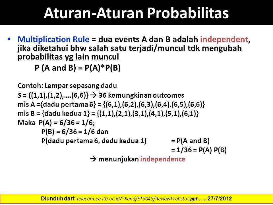 Aturan-Aturan Probabilitas Multiplication Rule = dua events A dan B adalah independent, jika diketahui bhw salah satu terjadi/muncul tdk mengubah probabilitas yg lain muncul P (A and B) = P(A)*P(B) Contoh: Lempar sepasang dadu S = {(1,1),(1,2),….(6,6)}  36 kemungkinan outcomes mis A ={dadu pertama 6} = {(6,1),(6,2),(6,3),(6,4),(6,5),(6,6)} mis B = {dadu kedua 1} = {(1,1),(2,1),(3,1),(4,1),(5,1),(6,1)} Maka P(A) = 6/36 = 1/6; P(B) = 6/36 = 1/6 dan P(dadu pertama 6, dadu kedua 1) = P(A and B) = 1/36 = P(A) P(B)  menunjukan independence Diunduh dari: telecom.ee.itb.ac.id/~hend/ET6043/ReviewProbstat.ppt …..