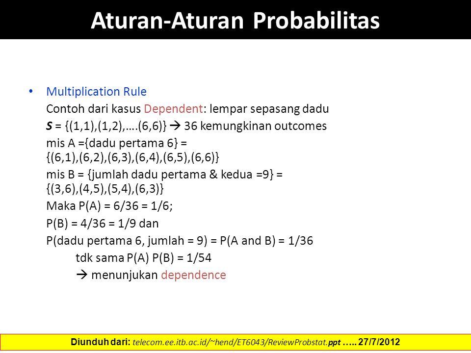 Aturan-Aturan Probabilitas Multiplication Rule Contoh dari kasus Dependent: lempar sepasang dadu S = {(1,1),(1,2),….(6,6)}  36 kemungkinan outcomes mis A ={dadu pertama 6} = {(6,1),(6,2),(6,3),(6,4),(6,5),(6,6)} mis B = {jumlah dadu pertama & kedua =9} = {(3,6),(4,5),(5,4),(6,3)} Maka P(A) = 6/36 = 1/6; P(B) = 4/36 = 1/9 dan P(dadu pertama 6, jumlah = 9) = P(A and B) = 1/36 tdk sama P(A) P(B) = 1/54  menunjukan dependence Diunduh dari: telecom.ee.itb.ac.id/~hend/ET6043/ReviewProbstat.ppt …..