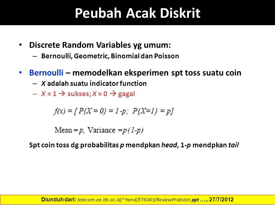 Peubah Acak Diskrit Discrete Random Variables yg umum: – Bernoulli, Geometric, Binomial dan Poisson Bernoulli – memodelkan eksperimen spt toss suatu coin – X adalah suatu indicator function – X = 1  sukses; X = 0  gagal Spt coin toss dg probabilitas p mendpkan head, 1-p mendpkan tail Diunduh dari: telecom.ee.itb.ac.id/~hend/ET6043/ReviewProbstat.ppt …..