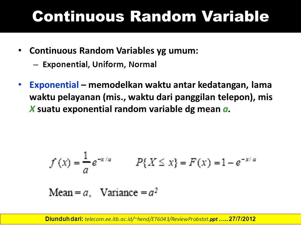 Continuous Random Variable Continuous Random Variables yg umum: – Exponential, Uniform, Normal Exponential – memodelkan waktu antar kedatangan, lama waktu pelayanan (mis., waktu dari panggilan telepon), mis X suatu exponential random variable dg mean a.