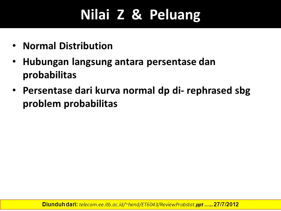 Nilai Z & Peluang Normal Distribution Hubungan langsung antara persentase dan probabilitas Persentase dari kurva normal dp di- rephrased sbg problem probabilitas Diunduh dari: telecom.ee.itb.ac.id/~hend/ET6043/ReviewProbstat.ppt …..