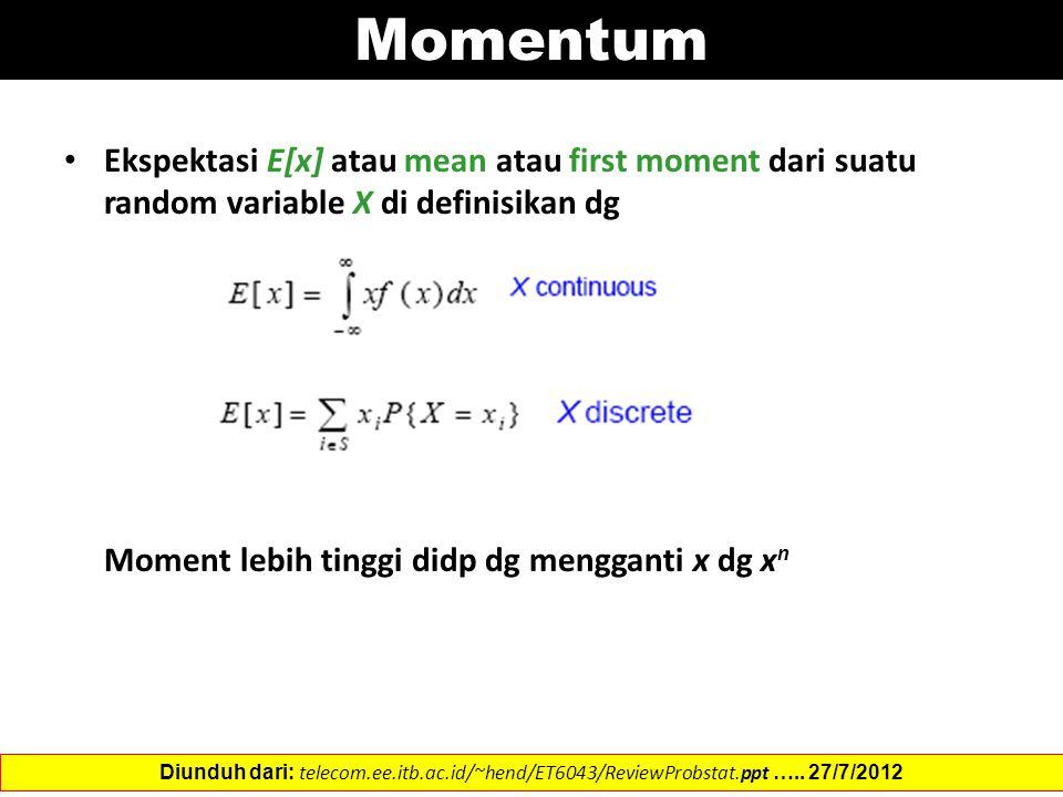 Momentum Ekspektasi E[x] atau mean atau first moment dari suatu random variable X di definisikan dg Moment lebih tinggi didp dg mengganti x dg x n Diunduh dari: telecom.ee.itb.ac.id/~hend/ET6043/ReviewProbstat.ppt …..