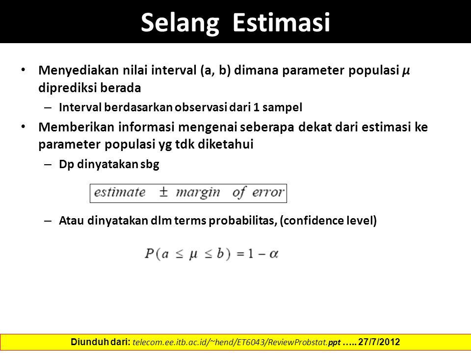 Selang Estimasi Menyediakan nilai interval (a, b) dimana parameter populasi µ diprediksi berada – Interval berdasarkan observasi dari 1 sampel Memberikan informasi mengenai seberapa dekat dari estimasi ke parameter populasi yg tdk diketahui – Dp dinyatakan sbg – Atau dinyatakan dlm terms probabilitas, (confidence level) Diunduh dari: telecom.ee.itb.ac.id/~hend/ET6043/ReviewProbstat.ppt …..