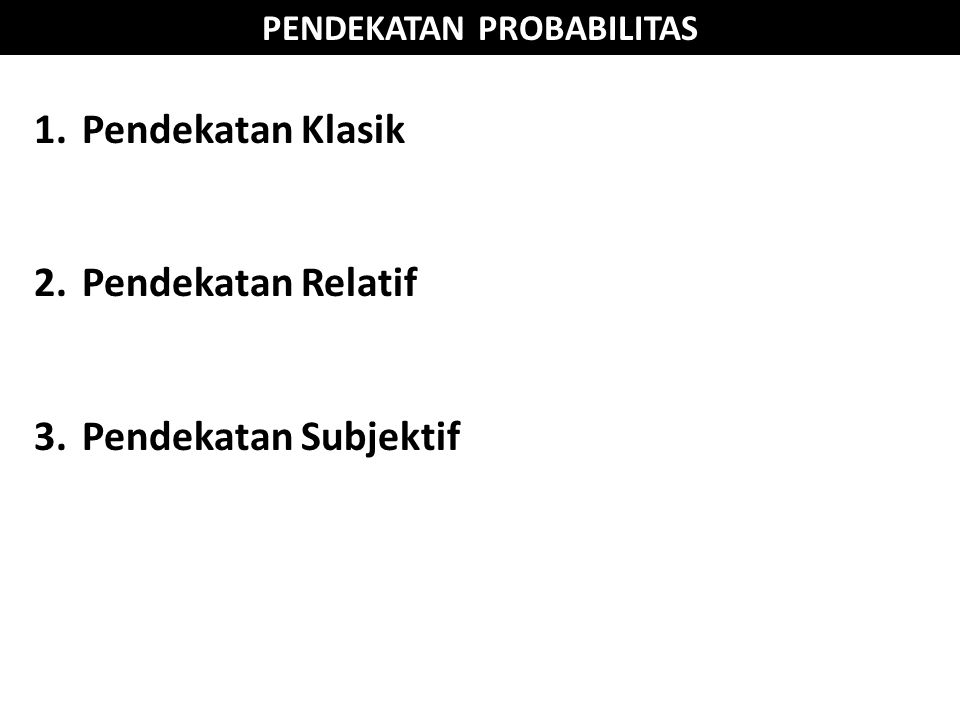 PENDEKATAN PROBABILITAS 1.Pendekatan Klasik 2.Pendekatan Relatif 3.Pendekatan Subjektif