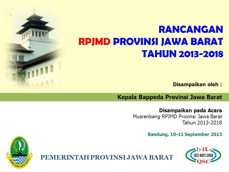 PEMERINTAH PROVINSI JAWA BARAT RANCANGAN RPJMD PROVINSI JAWA BARAT TAHUN 2013-2018 Disampaikan oleh : Kepala Bappeda Provinsi Jawa Barat Disampaikan p