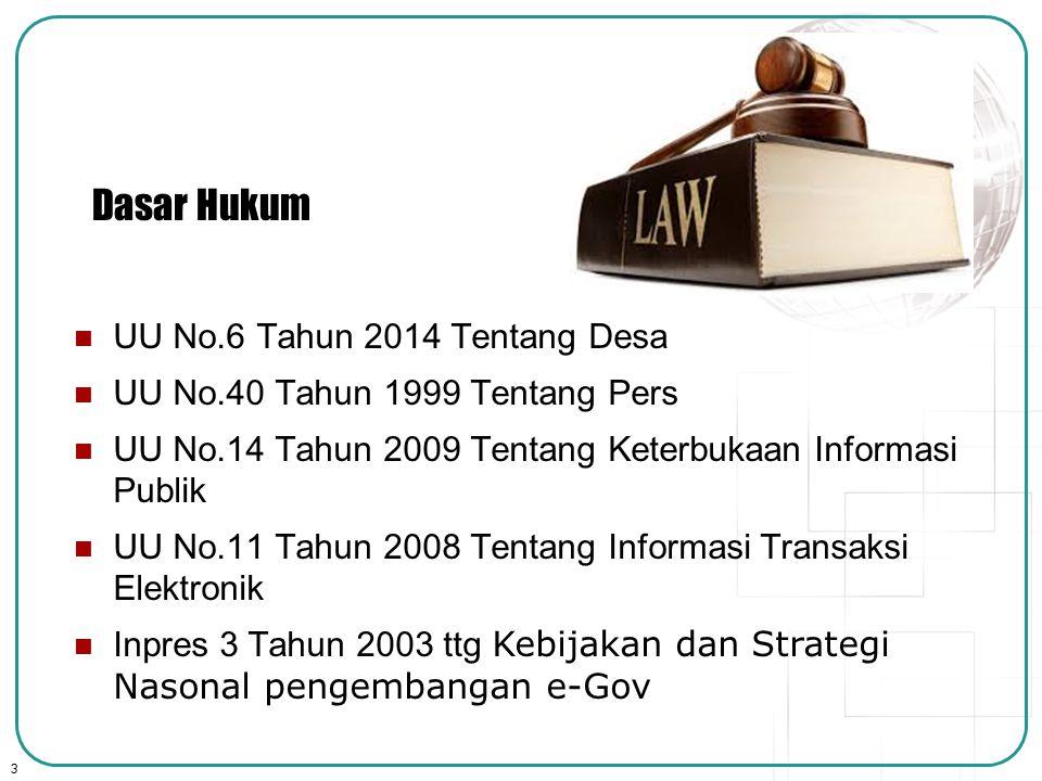 3 Dasar Hukum UU No.6 Tahun 2014 Tentang Desa UU No.40 Tahun 1999 Tentang Pers UU No.14 Tahun 2009 Tentang Keterbukaan Informasi Publik UU No.11 Tahun 2008 Tentang Informasi Transaksi Elektronik Inpres 3 Tahun 2003 ttg Kebijakan dan Strategi Nasonal pengembangan e-Gov
