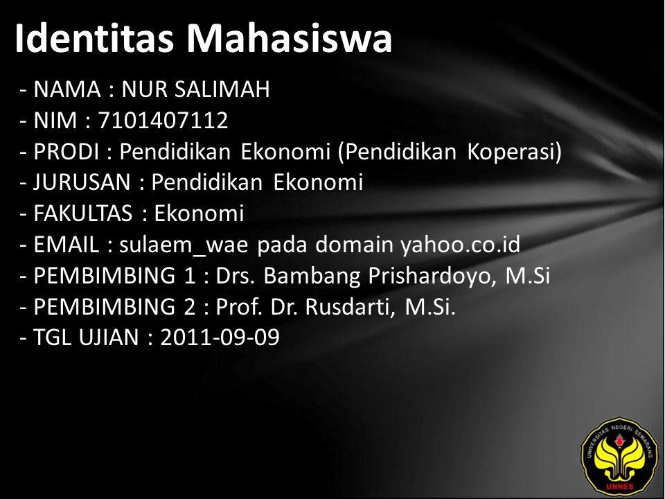 Identitas Mahasiswa - NAMA : NUR SALIMAH - NIM : 7101407112 - PRODI : Pendidikan Ekonomi (Pendidikan Koperasi) - JURUSAN : Pendidikan Ekonomi - FAKULTAS : Ekonomi - EMAIL : sulaem_wae pada domain yahoo.co.id - PEMBIMBING 1 : Drs.