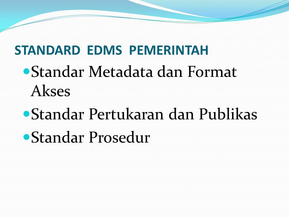 STANDARD EDMS PEMERINTAH Standar Metadata dan Format Akses Standar Pertukaran dan Publikas Standar Prosedur