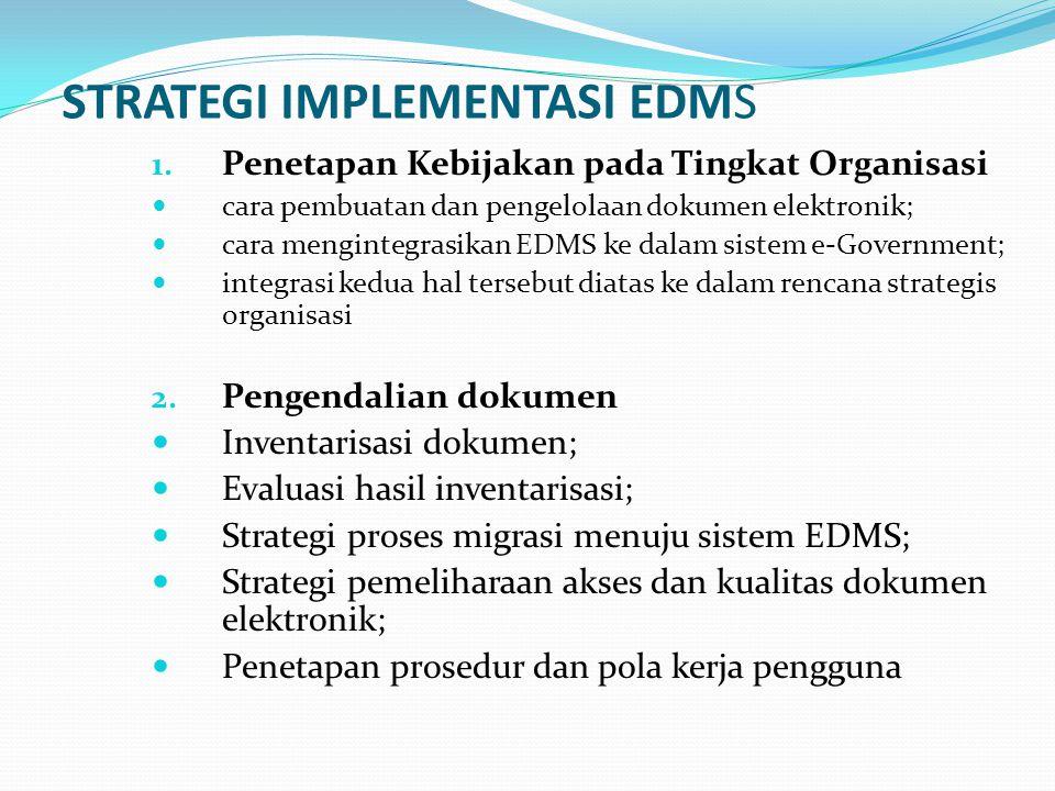 STRATEGI IMPLEMENTASI EDMS 1. Penetapan Kebijakan pada Tingkat Organisasi cara pembuatan dan pengelolaan dokumen elektronik; cara mengintegrasikan EDM
