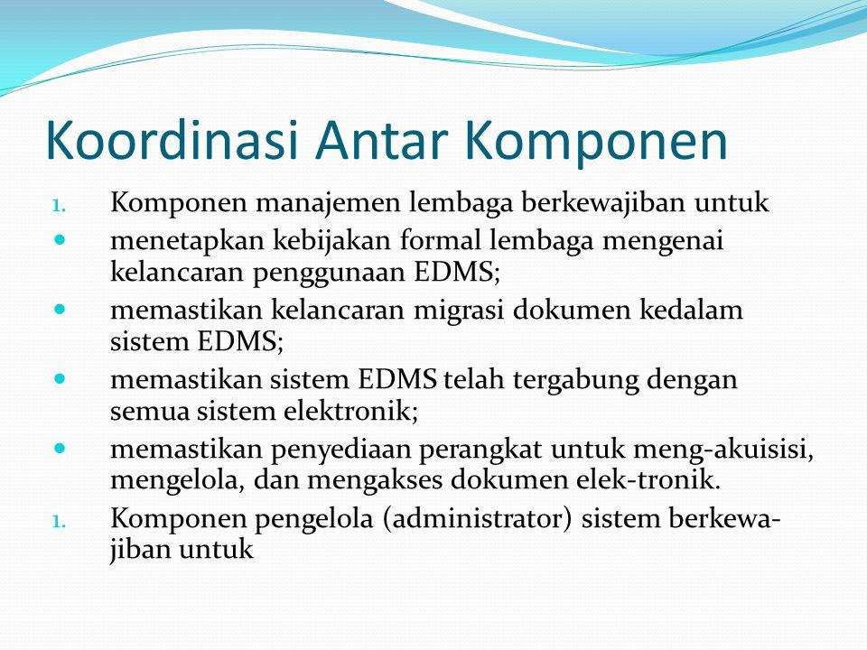 Koordinasi Antar Komponen 1. Komponen manajemen lembaga berkewajiban untuk menetapkan kebijakan formal lembaga mengenai kelancaran penggunaan EDMS; me