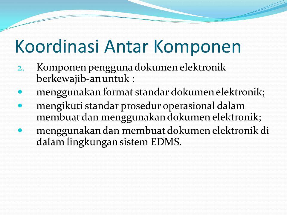 Koordinasi Antar Komponen 2. Komponen pengguna dokumen elektronik berkewajib-an untuk : menggunakan format standar dokumen elektronik; mengikuti stand