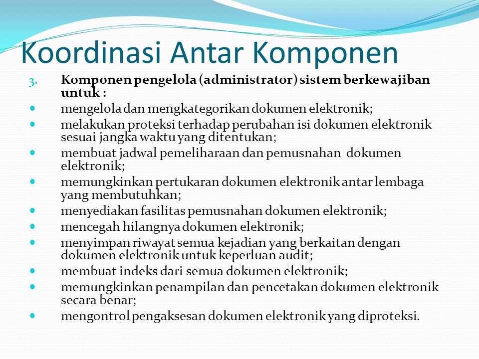 Koordinasi Antar Komponen 3. Komponen pengelola (administrator) sistem berkewajiban untuk : mengelola dan mengkategorikan dokumen elektronik; melakuka