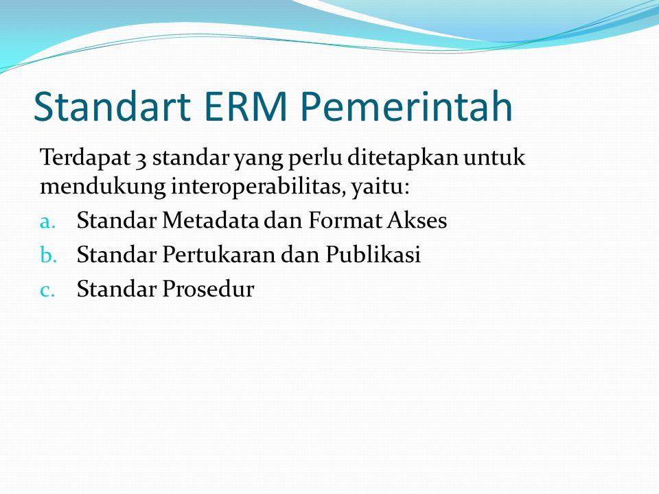 Standart ERM Pemerintah Terdapat 3 standar yang perlu ditetapkan untuk mendukung interoperabilitas, yaitu: a. Standar Metadata dan Format Akses b. Sta