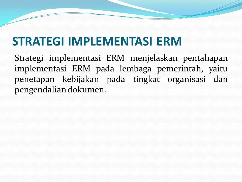 STRATEGI IMPLEMENTASI ERM Strategi implementasi ERM menjelaskan pentahapan implementasi ERM pada lembaga pemerintah, yaitu penetapan kebijakan pada ti