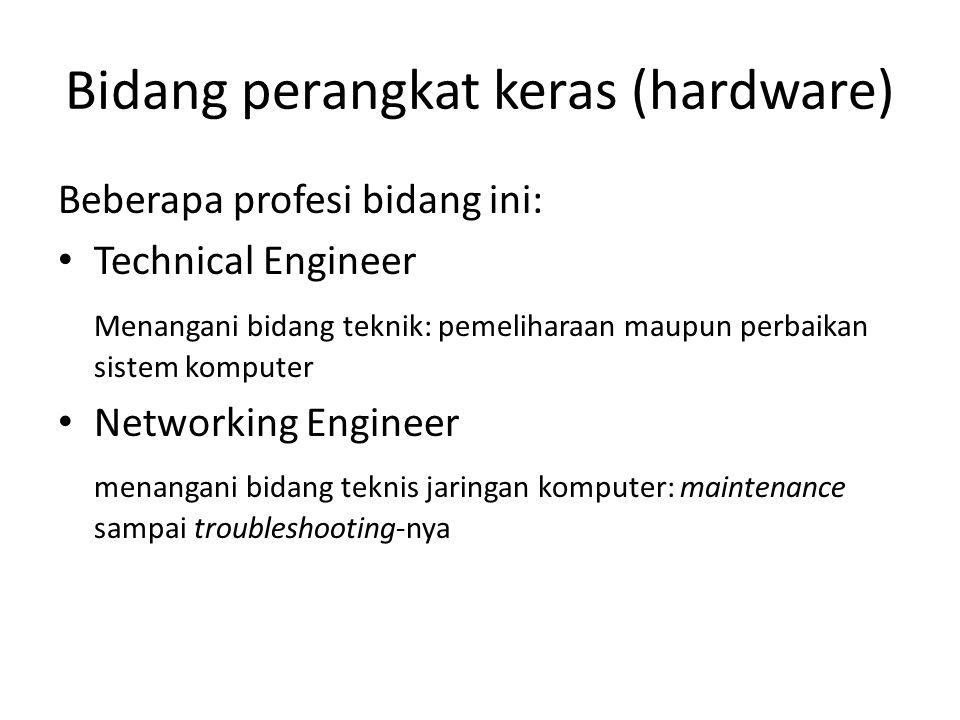 Bidang perangkat keras (hardware) Beberapa profesi bidang ini: Technical Engineer Menangani bidang teknik: pemeliharaan maupun perbaikan sistem komput
