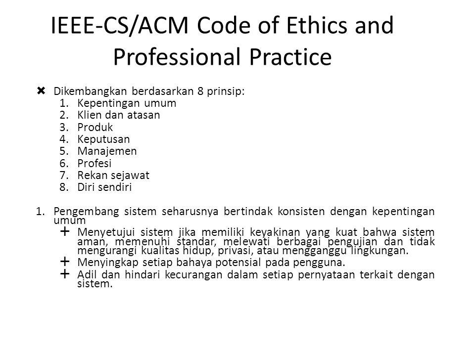 IEEE-CS/ACM Code of Ethics and Professional Practice  Dikembangkan berdasarkan 8 prinsip: 1.Kepentingan umum 2.Klien dan atasan 3.Produk 4.Keputusan