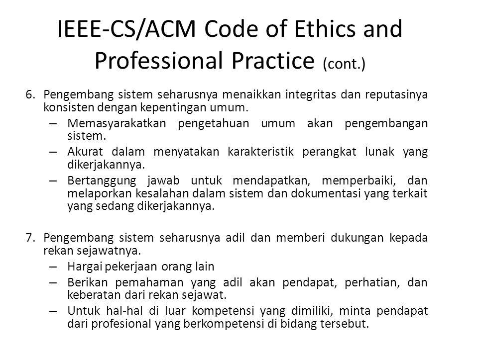 IEEE-CS/ACM Code of Ethics and Professional Practice (cont.) 6.Pengembang sistem seharusnya menaikkan integritas dan reputasinya konsisten dengan kepe